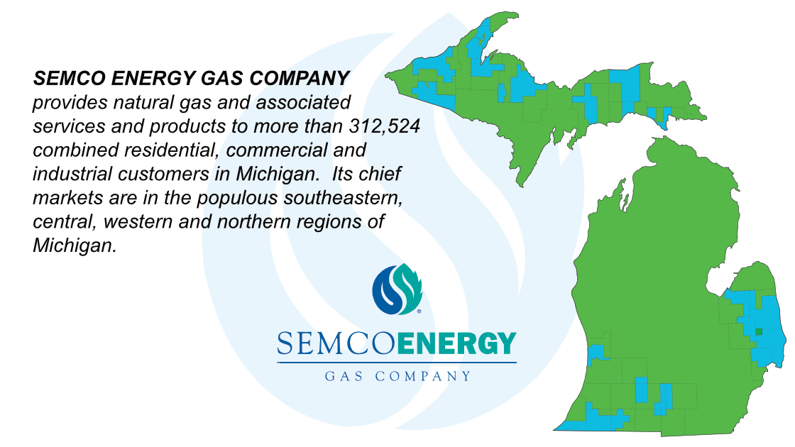 SEMCO ENERGY GAS COMPANY provides natural gas and associated services and products to more than 312,524 combined residential, commercial and industrial customers in Michigan. Its chief markets are in the populous southeastern, central, western and northern regions of Michigan.